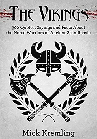 The Vikings: 300 Quotes, Facts and Sayings About the Norse Warriors of Ancient Scandinavia (Viking History, Military Quotes, Viking Quotes)