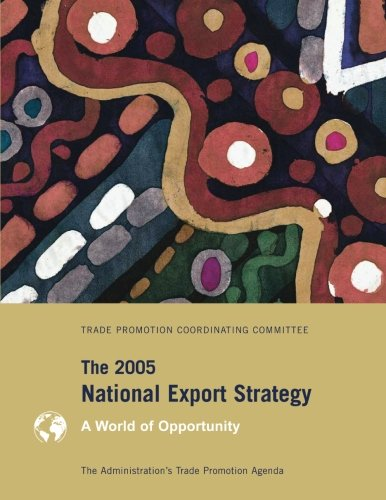 The 2005 National Export Strategy: The Administration?s Trade Promotion Agenda, A World of Opportunity por Trade Promotion Coordinating Committee