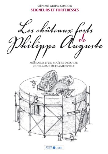 Les Châteaux Forts de Philippe Auguste. Mémoires d'un Maître d'Oeuvre, Guillaume de Flamenville