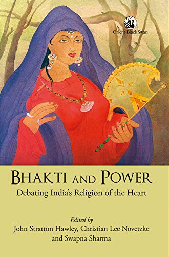 Bhakti and Power: Debating India's Religion of the Heart