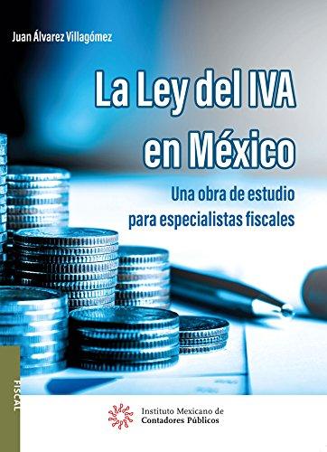 La ley del IVA en México. Una obra de estudio para especialistas fiscales por Juan Álvarez Villagómez