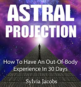 Astral Projection: How To Have An Out-Of-Body Experience In 30 Days (English Edition) par [Jacobs, Sylvia]