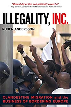 Illegality, Inc.: Clandestine Migration and the Business of Bordering Europe par [Andersson, Ruben]