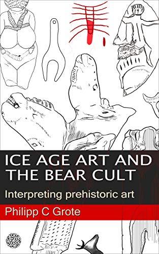 Ice Age Art And The Bear Cult: Interpreting prehistoric art (English Edition) por Philipp Grote