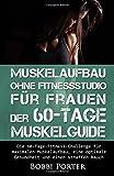 Muskelaufbau ohne Fitnessstudio für Frauen - Der 60-Tage-Muskelguide: Die 60-Tage-Fitness-Challenge für maximalen Muskelaufbau, eine optimale Bodybuilding, Gesundheit, Trainingsplan