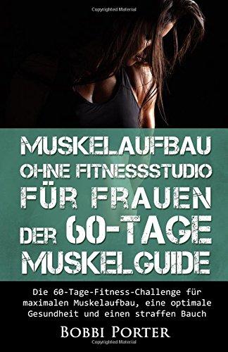 Muskelaufbau ohne Fitnessstudio für Frauen - Der 60-Tage-Muskelguide: Die 60-Tage-Fitness-Challenge für maximalen Muskelaufbau, eine optimale Gesundheit und einen straffen Bauch