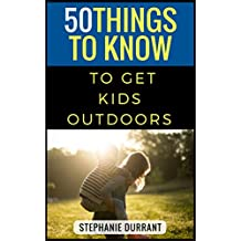 50 Things to Know to Get Kids Outdoors: How to encourage kids to embrace outdoor play (English Edition)
