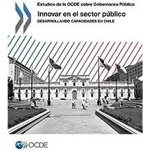 Estudios de la OCDE sobre Gobernanza Pública Innovar en el sector público : Desarrollando capacidades en Chile: Edition 2017