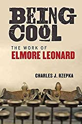[Being Cool: The Work of Elmore Leonard] (By: Charles J. Rzepka) [published: October, 2013]