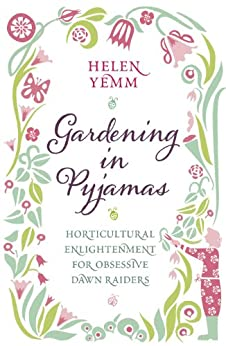 Gardening in Pyjamas: Horticultural enlightenment for obsessive dawn raiders by [Yemm, Helen]