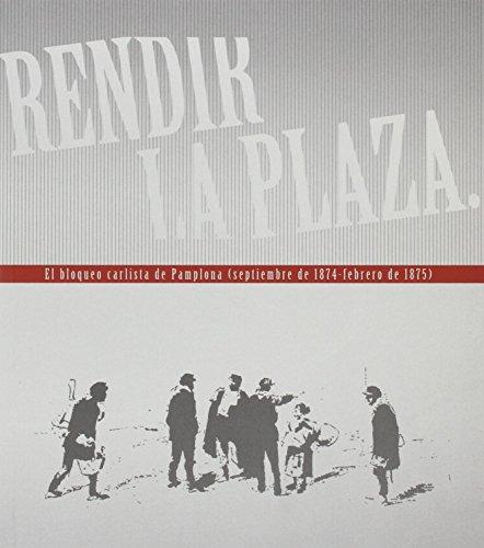 Rendir la Plaza: El bloqueo carlista de Pamplona (septiembre de 1874 - febrero de 1875) por Museo del Carlismo (Servicio de Museos del Gobierno de Navarra)