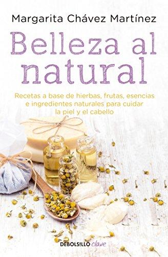 Belleza Al Natural / Natural Beauty: Una Coleccion de Recetas 100% Naturales Para Cuidar La Piel y El Cabello por Margarita Chavez Martinez