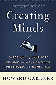 Creating Minds: An Anatomy of Creativity Seen Through the Lives of Freud, Einstein, Picasso, Stravinsky, Eliot