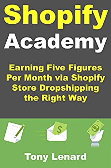 Shopify Academy: Earning Five Figures Per Month via Shopify Store Dropshipping the Right Way (English Edition) par [Lenard, Tony]