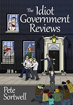 The Idiot Government Reviews (A Laugh Out Loud Satirical Comedy) (The Idiot Reviews Book 3) by [Sortwell, Pete]