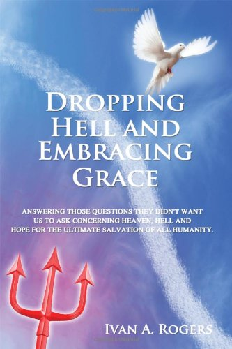 Dropping Hell And Embracing Grace Answering Those Questions They Didn T Want Us To Ask Concerning Heaven Hell