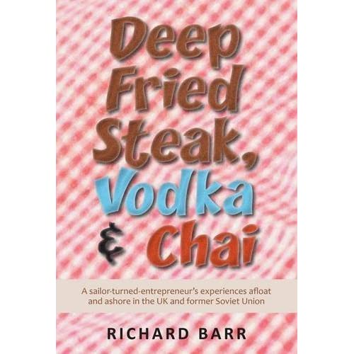 Deep Fried Steak, Vodka and Chai: A Sailor-Turned-Entrepreneur's Experiences Afloat and Ashore in the UK and Former Soviet Union by Richard Barr (2012-05-31)