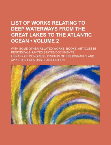 List of Works Relating to Deep Waterways From the Great Lakes to the Atlantic Ocean (Volume 2); With Some Other Related Works. Books, Articles in Periodicals, United States Documents