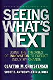 Seeing What's Next: Using the Theories of Innovation to Predict Industry Change: Using Theories of Innovation to Predict Industry Change