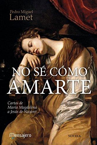 NO SÉ CÓMO AMARTE. Cartas de María Magdalena a Jesús de Nazaret (Litteraria nº 6) por PEDRO MIGUEL LAMET