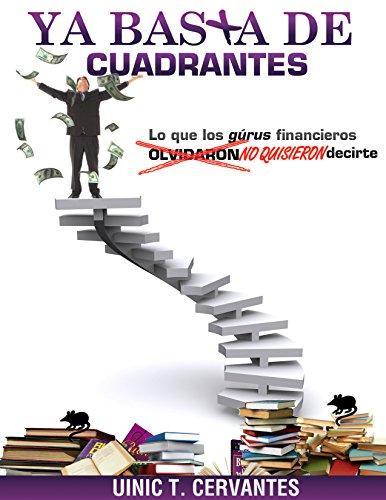Ya Basta De Cuadrantes: Lo que los gurús financieros olvidaron (NO QUISIERON) decirte por Uinic Cervantes