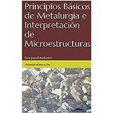 Principios Básicos de Metalurgia e Interpretación de Microestructuras: Guía para Estudiantes