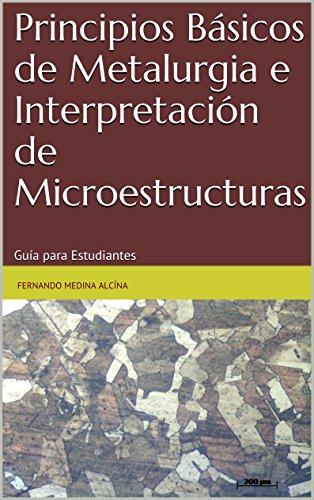 Principios Básicos de Metalurgia e Interpretación de Microestructuras: Guía para Estudiantes por Fernando Medina Alcína