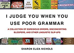 I Judge You When You Use Poor Grammar: A Collection of Egregious Errors, Disconcerting Bloopers, and Other Linguistic Slip-Ups by [Nichols, Sharon Eliza]