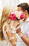 A Cherry on Top (Cupid's Cafe Where love is on the menu Book 7)