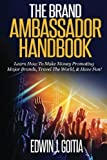 The Brand Ambassador Handbook: Learn How To Make Money Promoting Major Brands, Travel The World, & Have Fun! by Edwin Jose Goitia (2014-12-20)