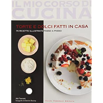Torte E Dolci Fatti In Casa. 70 Ricette Illustrate Passo A Passo