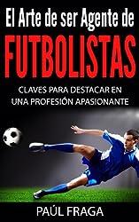 El Arte de ser Agente de Futbolistas: Claves para destacar en una profesión apasionante (Spanish Edition)