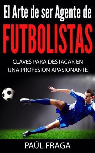 El Arte de ser Agente de Futbolistas: Claves para destacar en una profesión apasionante por Paúl Fraga