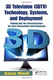 3D Television (3DTV) Technology, Systems, and Deployment: Rolling Out the Infrastructure for Next-Generation Entertainment by Daniel Minoli (1-Dec-2010) Paperback