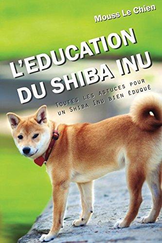 L'EDUCATION DU SHIBA INU: Toutes les astuces pour un Shiba Inu bien éduqué par Mouss Le Chien