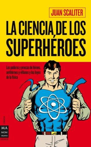Ciencia de los superhéroes, la: Los poderes y proezas de héroes, antihéroes y villanos y las leyes de la física (Ciencia Ma Non Troppo) por Juan Scaliter