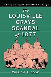 The Louisville Grays Scandal of 1877: The Taint of Gambling at the Dawn of the National League by William A Cook (2005-05-02)