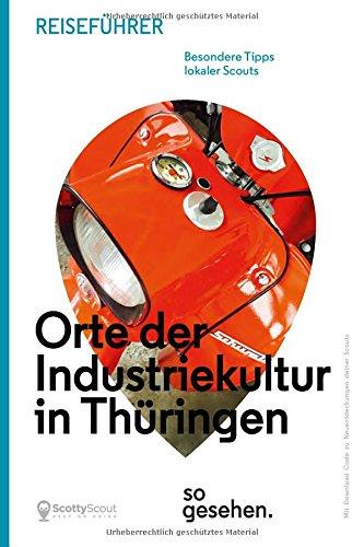 Thüringen Reiseführer: Orte der Industriekultur in Thüringen so gesehen. (ScottyScout Themenreiseführer)