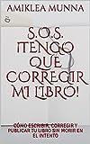 S.O.S. ¡TENGO QUE CORREGIR MI LIBRO!: CÓMO ESCRIBIR, CORREGIR Y PUBLICAR TU LIBRO SIN MORIR EN EL INTENTO