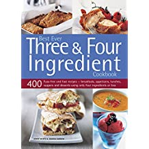 Best Ever Three & Four Ingredient Cookbook: 400 Fuss-free and Fast Recipes--Breakfasts, Appetizers, Lunches, Suppers and Desserts Using Only Four Ingredients or Less