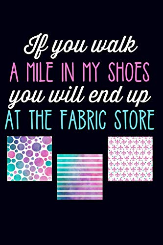 If You Walk a Mile in My Shoes You Will End Up at The Fabric Store: Lined Journal Notebook for Quilters, Women Who Love to Sew (Machine Embroidery Brother Thread)