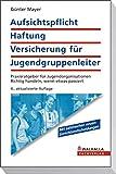 Aufsichtspflicht, Haftung, Versicherung für Jugendgruppenleiter: Ratgeber für Jugendorganisationen und Eltern; Richtig handeln, wenn was passiert