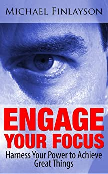Engage Your Focus: Harness Your Power to Achieve Great Things (Your Personal Development Book 4) by [Finlayson, Michael]