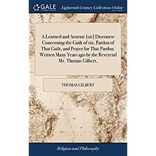 A Learned and Acurate [sic] Discourse Concerning the Guilt of Sin, Pardon of That Guilt, and Prayer for That Pardon. Written Many Years Ago by the Reverend Mr. Thomas Gilbert,