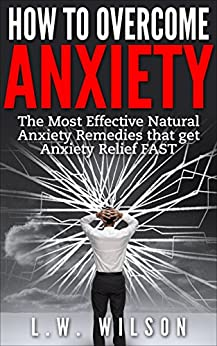 How to Overcome Anxiety - The Most Effective Natural Anxiety Remedies that get Anxiety Relief FAST (Mindfulness, Self-Help Workbook, New Mood, feeling ... anxiety workbook, Anxio) (English Edition) von [Wilson, L.W.]