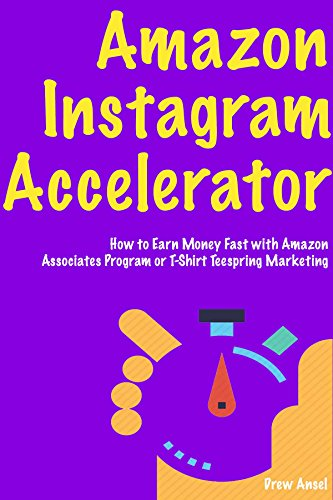Amazon Instagram Accelerator - business ideas for 2018: (Ecommerce Online Store to Get Started) via Amazon Associates Program  or T-Shirt Teespring Marketing (English Edition)