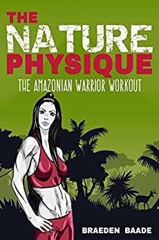 The Nature Physique: The Amazonian Warrior Workout: (The Secret Formula for Enhancing The Female Body) (English Edition) par [Baade, Braeden]