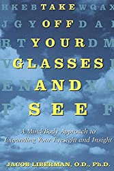 [(Take off Your Glasses and See : A Mind/Body Approach to Expanding Your Eyesight and Insight)] [By (author) Jacob Liberman] published on (February, 1996)