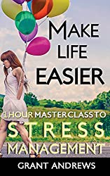 Make Life Easier: 1 Hour Master Class to Stress Management (English Edition)