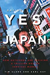 Saying Yes to Japan: How Outsiders are Reviving a Trillion Dollar Services Market by Tim Clark (2005-04-01)